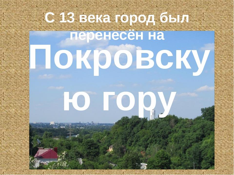 С 13 века город был перенесён на Покровскую гору
