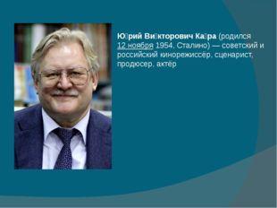 Ю́рий Ви́кторович Ка́ра(родился12 ноября1954,Сталино)— советский и росс