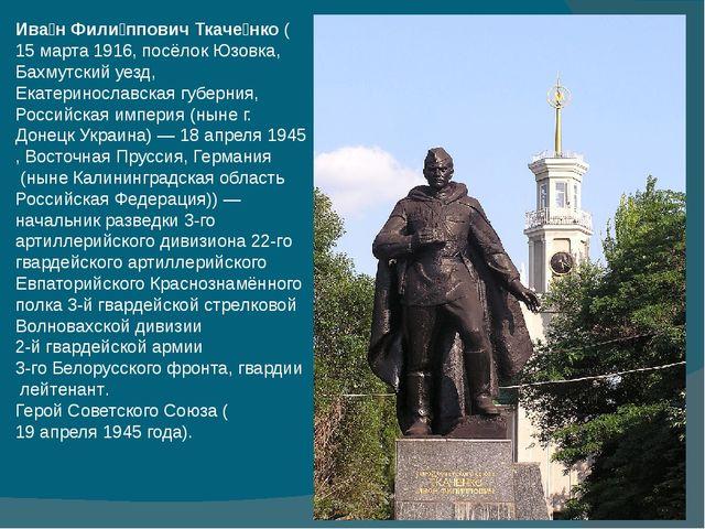 Ива́н Фили́ппович Ткаче́нко(15 марта1916, посёлокЮзовка,Бахмутский уезд,...