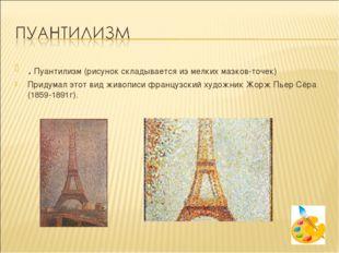 . Пуантилизм (рисунок складывается из мелких мазков-точек) Придумал этот вид