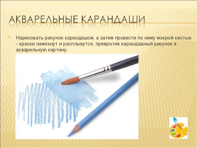 Нарисовать рисунок карандашом, а затем провести по нему мокрой кистью - краск...