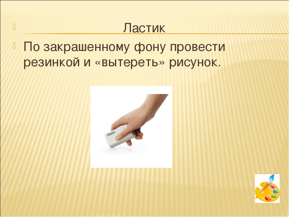 Ластик По закрашенному фону провести резинкой и «вытереть» рисунок.