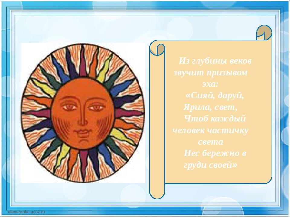 Из глубины веков звучит призывом эха: «Сияй, даруй, Ярила, свет, Чтоб каждый...