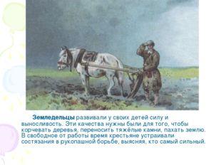 Земледельцы развивали у своих детей силу и выносливость. Эти качества нужны