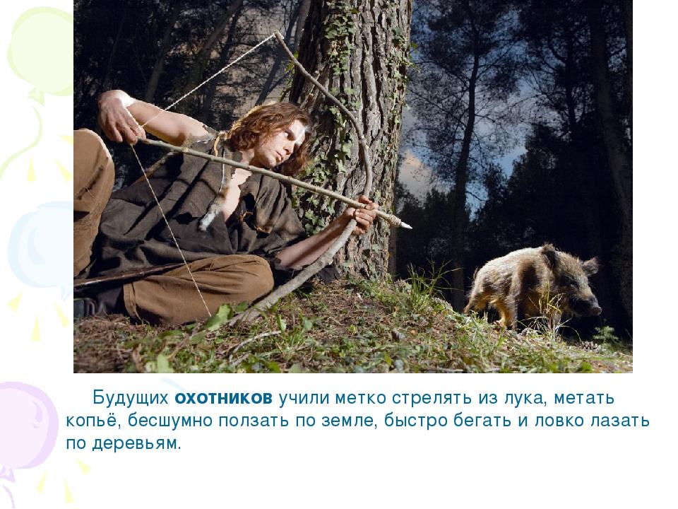 Будущих охотников учили метко стрелять из лука, метать копьё, бесшумно полза...