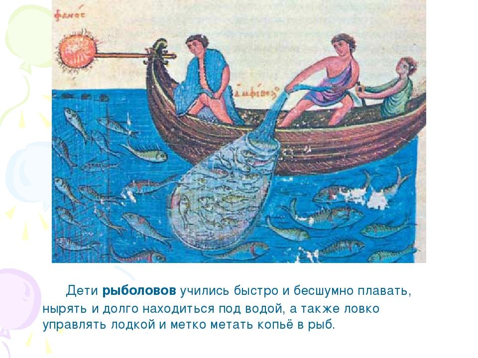 Дети рыболовов учились быстро и бесшумно плавать, нырять и долго находиться...