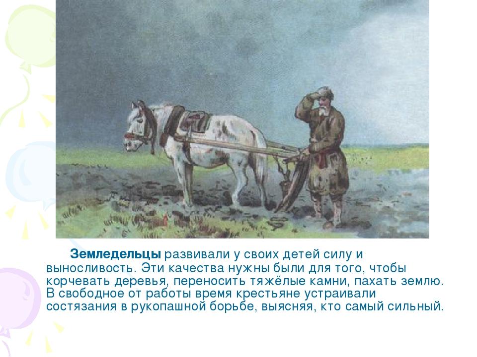 Земледельцы развивали у своих детей силу и выносливость. Эти качества нужны...