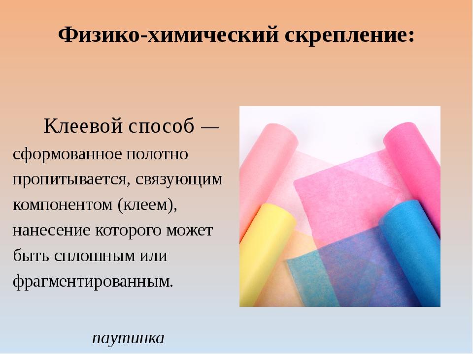 Физико-химический скрепление: Клеевой способ— сформованное полотно пропитыва...