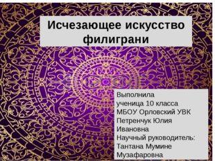 Исчезающее искусство филиграни Выполнила ученица 10 класса МБОУ Орловский УВ