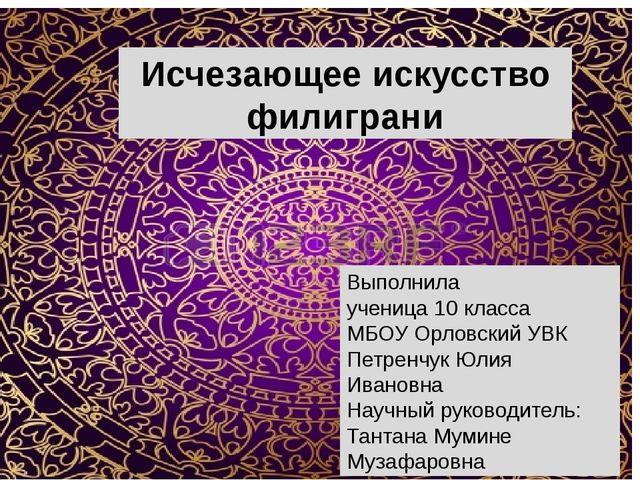 Исчезающее искусство филиграни Выполнила ученица 10 класса МБОУ Орловский УВ...
