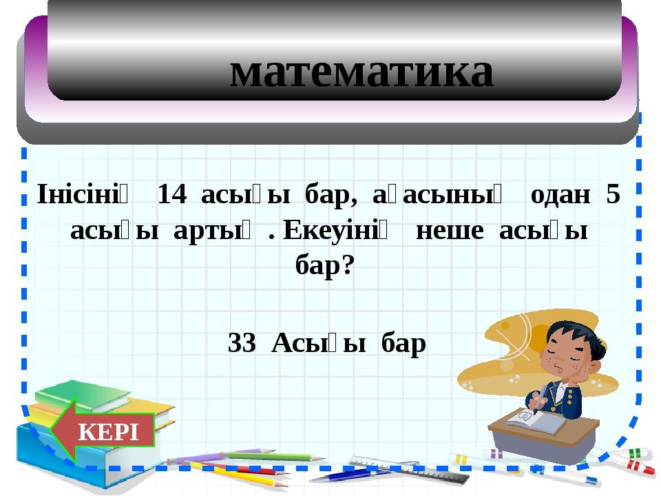 математика Інісінің 14 асығы бар, ағасының одан 5 асығы артық . Екеуінің неше...