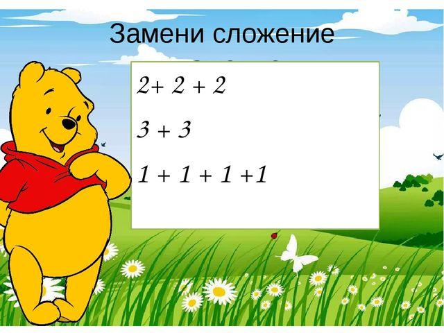 Замени сложение умножением 2+ 2 + 2 3 + 3  1 + 1 + 1 +1