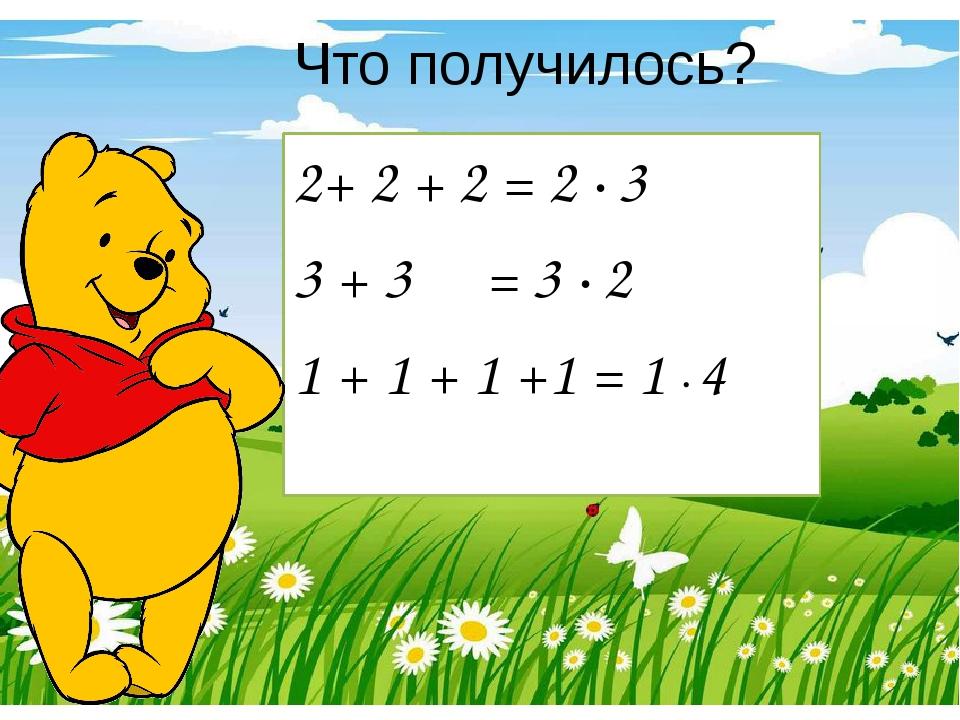 Что получилось? 2+ 2 + 2 = 2 ∙ 3  3 + 3 = 3 ∙ 2 1 + 1 + 1 +1 = 1 ∙ 4
