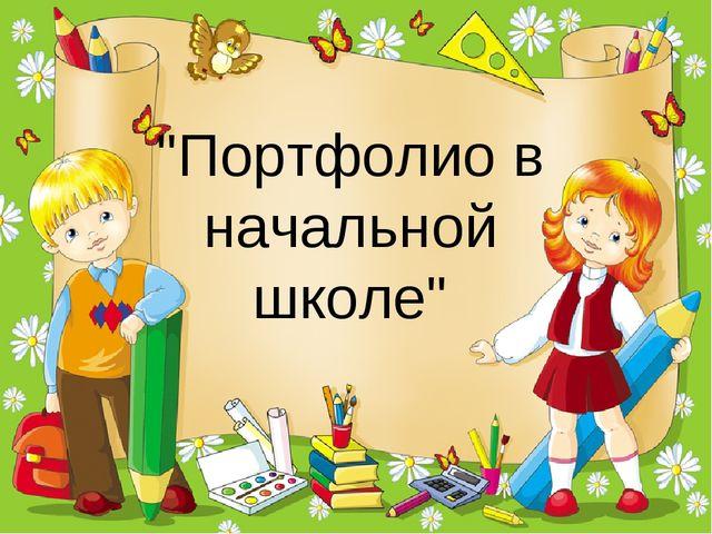 """""""Портфолио в начальной школе"""""""
