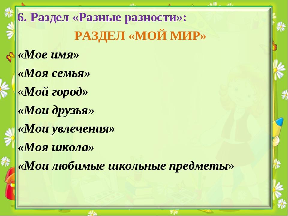 6. Раздел «Разные разности»: РАЗДЕЛ «МОЙ МИР» «Мое имя» «Моя семья» «Мой горо...