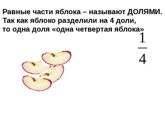Равные части яблока – называют ДОЛЯМИ. Так как яблоко разделили на 4 доли, то...