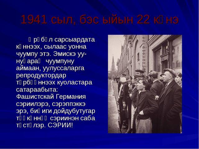 1941 сыл, бэс ыйын 22 күнэ Өрөбүл сарсыардата күннээх, сылаас уонна чуумпу...