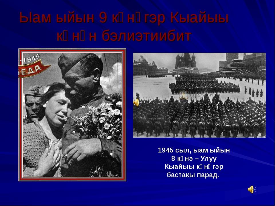 Ыам ыйын 9 күнүгэр Кыайыы күнүн бэлиэтиибит 1945 сыл, ыам ыйын 8 күнэ – Улуу...
