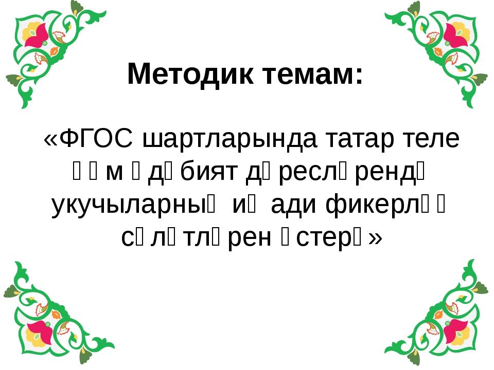 Методик темам: «ФГОС шартларында татар теле һәм әдәбият дәресләрендә укучыла...