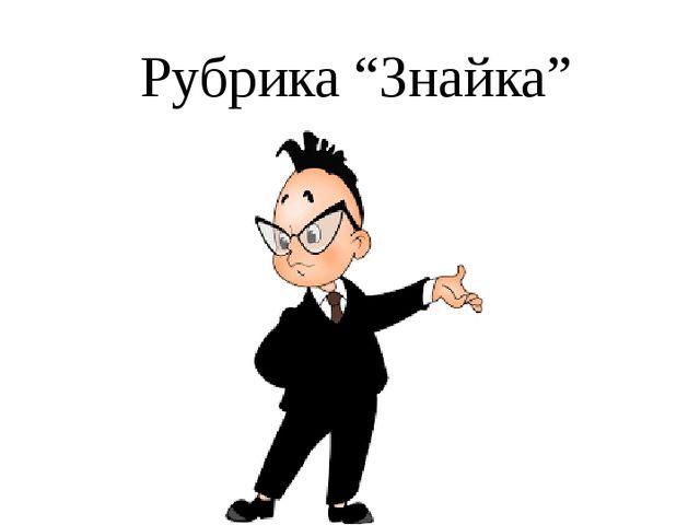 """Рубрика """"Знайка"""""""