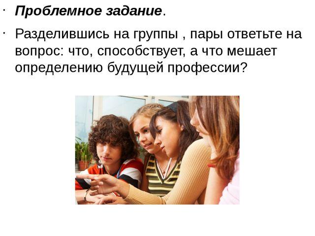 Проблемное задание. Разделившись на группы , пары ответьте на вопрос: что, с...