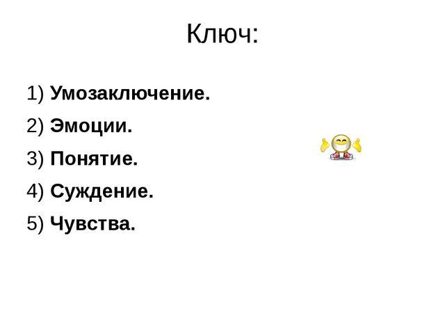 Ключ: 1) Умозаключение. 2) Эмоции. 3) Понятие. 4) Суждение. 5) Чувства.