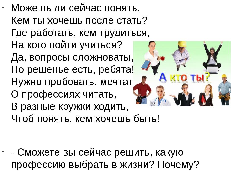 Можешь ли сейчас понять, Кем ты хочешь после стать? Где работать, кем трудит...