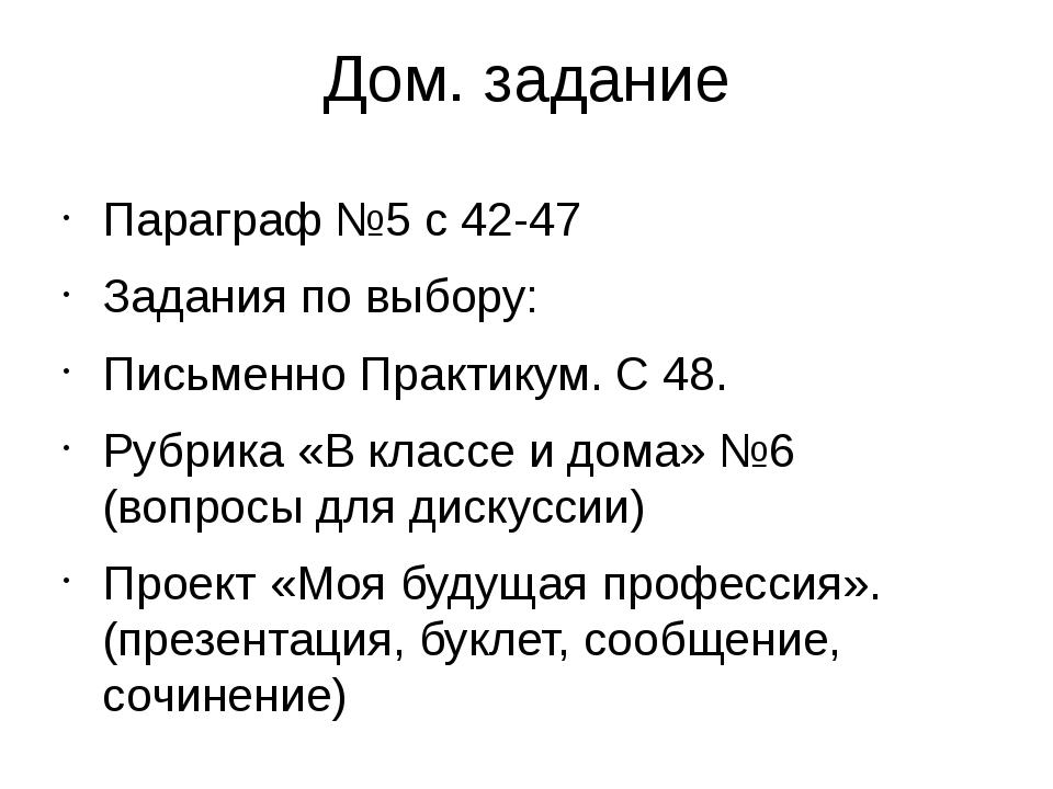 Дом. задание Параграф №5 с 42-47 Задания по выбору: Письменно Практикум. С 48...