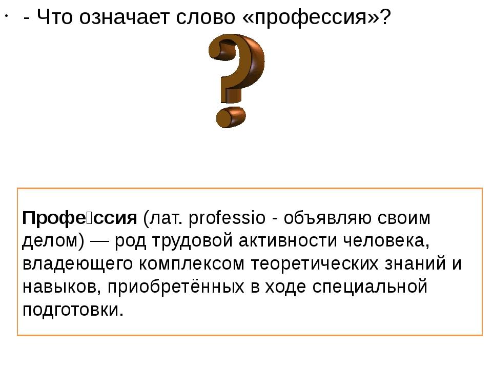 - Что означает слово «профессия»? Профе́ссия(лат. professio - объявляю свои...