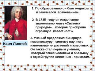 Карл Линней По образованию он был медиком и занимался врачеванием. 2. В 1735