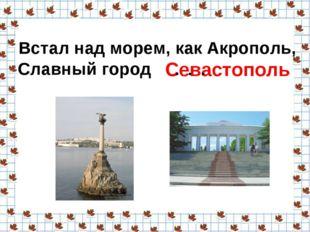 Встал над морем, как Акрополь, Славный город Севастополь . . .