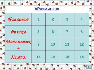 «Разминка» Биология1234 Физика5678 Математика9101112 Химия1314