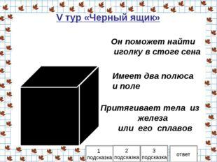 V тур «Черный ящик» 1 подсказка 2 подсказка ответ Он поможет найти иголку в с