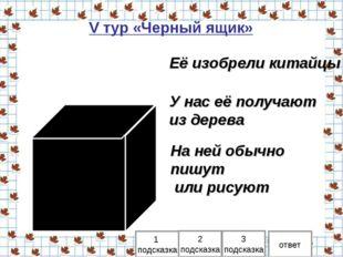 V тур «Черный ящик» 1 подсказка 2 подсказка ответ Её изобрели китайцы 3 подск