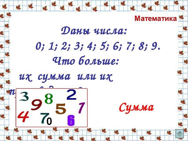 Даны числа: 0; 1; 2; 3; 4; 5; 6; 7; 8; 9. Что больше: их сумма или их произв...
