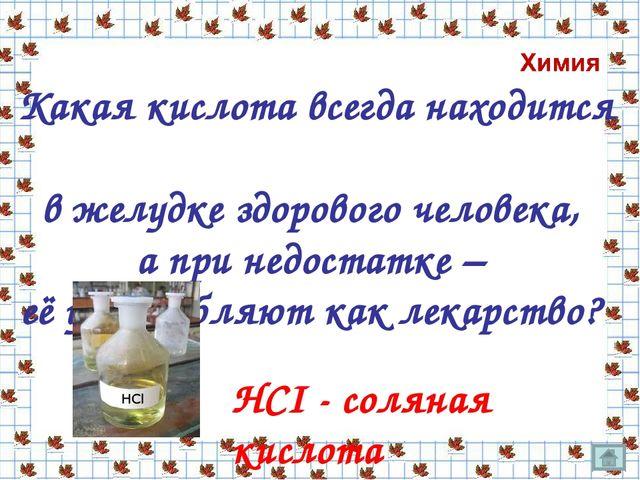 НСI - соляная кислота Какая кислота всегда находится в желудке здорового чело...