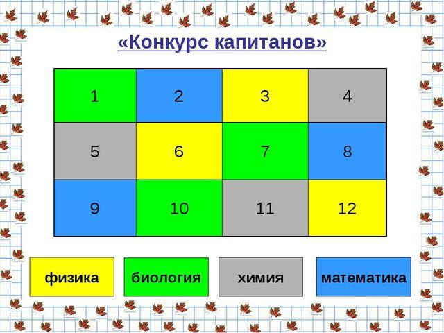 «Конкурс капитанов» физика биология химия математика 1234 5678 9101112