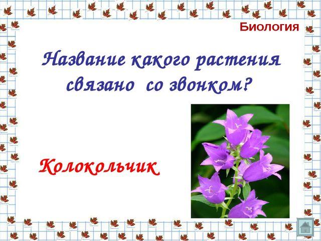 Название какого растения связано со звонком? Колокольчик Биология