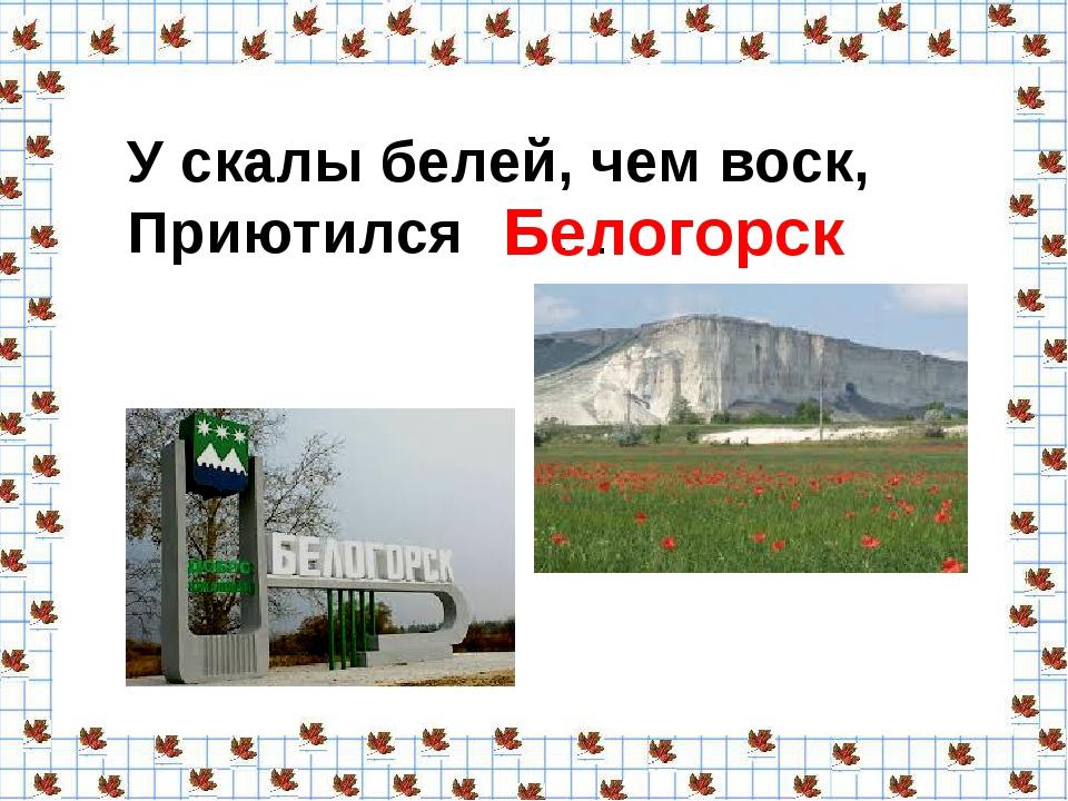 У скалы белей, чем воск, Приютился . . . Белогорск