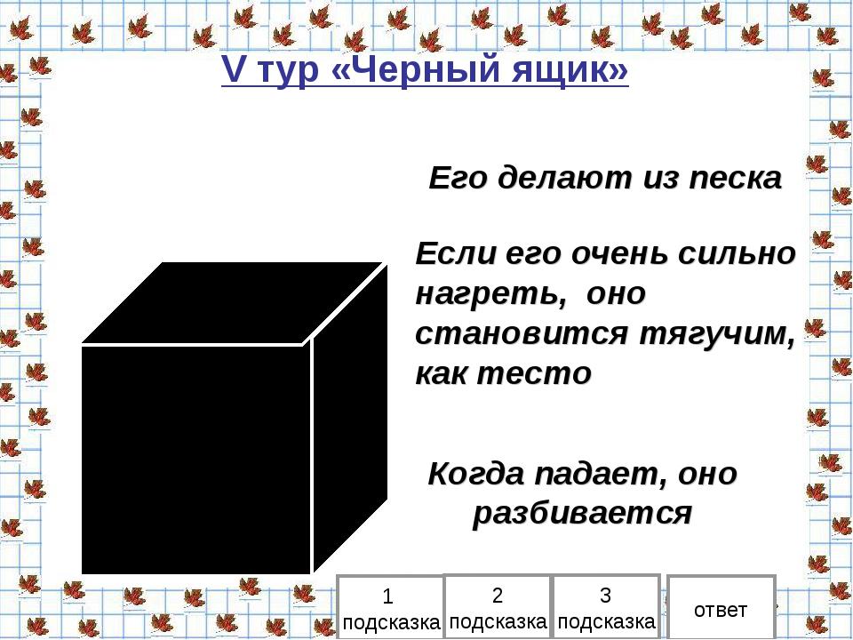 V тур «Черный ящик» 1 подсказка 2 подсказка ответ Его делают из песка 3 подск...
