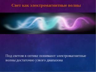 Под светом в оптике понимают электромагнитные волны достаточно узкого диапазо