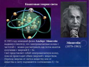 Квантовая теория света В 1905 году немецкий физик Альберт Эйнштейн выдвинул г
