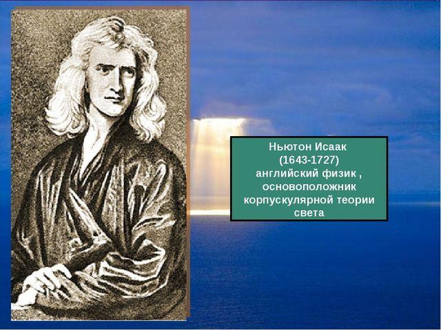 Ньютон Исаак (1643-1727) английский физик , основоположник корпускулярной тео...