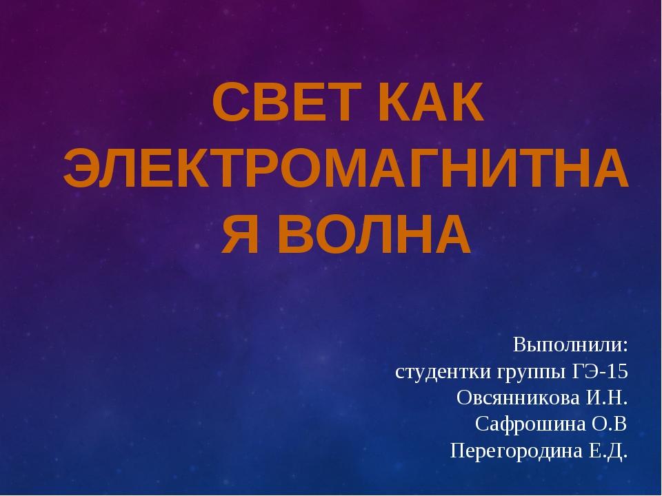 СВЕТ КАК ЭЛЕКТРОМАГНИТНАЯ ВОЛНА Выполнили: студентки группы ГЭ-15 Овсянникова...