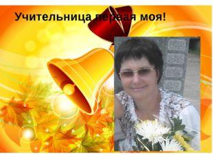 Ольга Ивановна Засимова Учительница первая моя! Учительница первая моя!