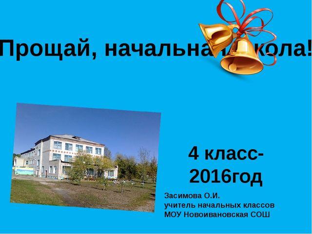 4 класс-2016год Прощай, начальная школа! Засимова О.И. учитель начальных кла...