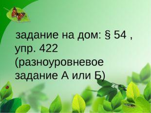 задание на дом: § 54 , упр. 422 (разноуровневое задание А или Б)