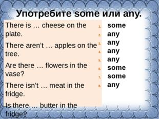Употребите some или any. There is … cheese on the plate. There aren't … apple