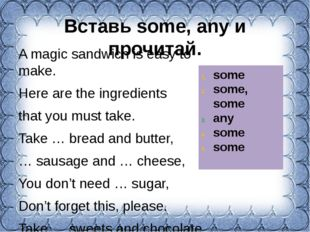 Вставь some, any и прочитай. A magic sandwich is easy to make. Here are the i