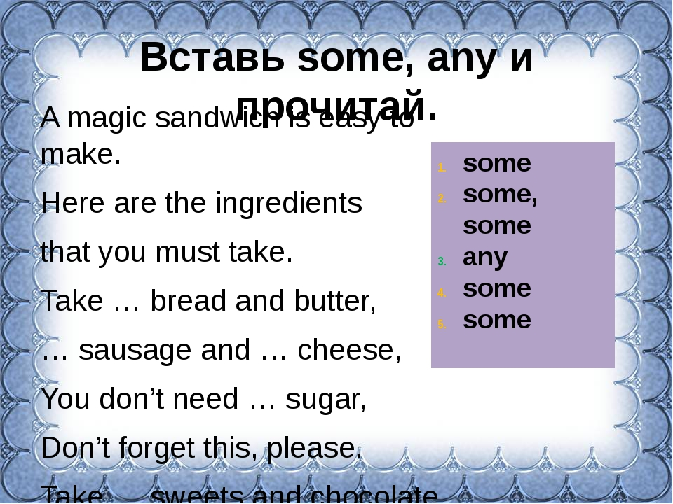 Вставь some, any и прочитай. A magic sandwich is easy to make. Here are the i...